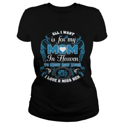 All I want is for my mom in heaven to know how much I love and miss her Ladies shirt