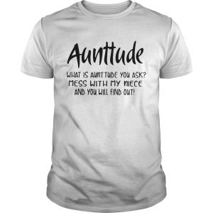 Aunttude what is aunttude you ask mess with my niece and you will find out shirt