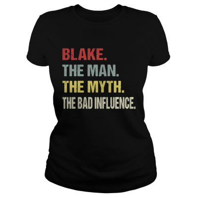ladies tee Blake the man the myth the bad influence shirt