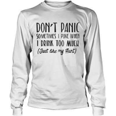 Dont panic sometimes I puke when I drink too much just like my aunt Longsleeve Tee