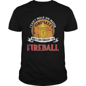 FIREBALL I CAN'T WALK ON WATER BUT I CAN STAGGER ON WHISKEY shirts