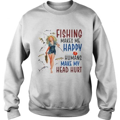 Fishing makes me happy humans make my head hurt sweater