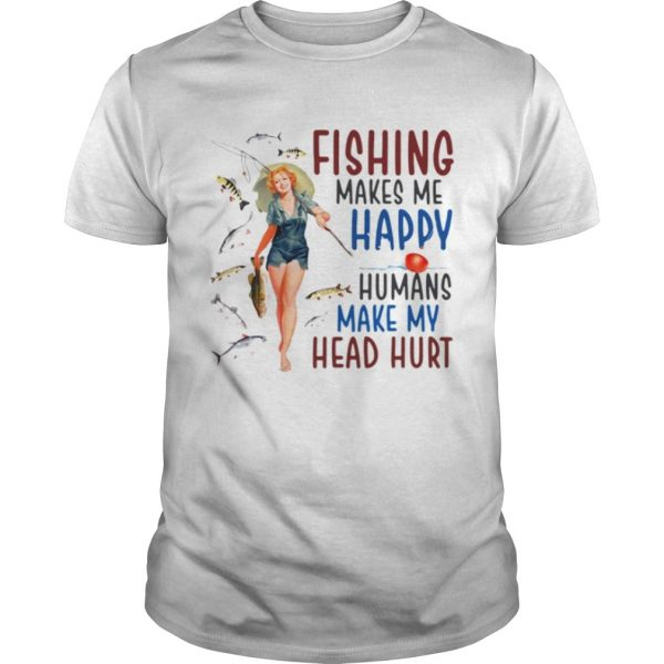 Fishing makes me happy humans make my head hurt shirt