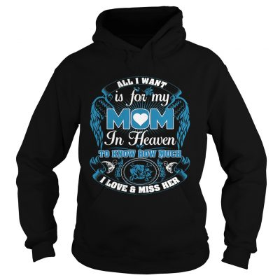 All I want is for my mom in heaven to know how much I love and miss her Hoodie