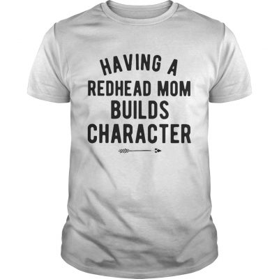 Having a redhead mom builds character Guys Shirt
