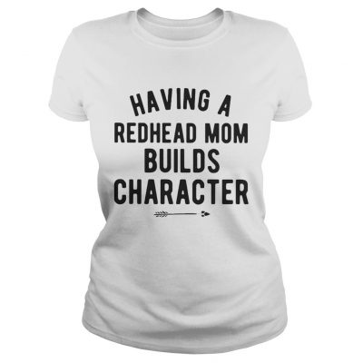Having a redhead mom builds character Ladies Shirt