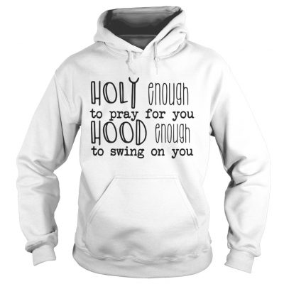Holy enough to pray for you hood enough to swing on you Hoodie