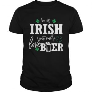 I'm not Irish I just really love beer St. Patrick's day shirt