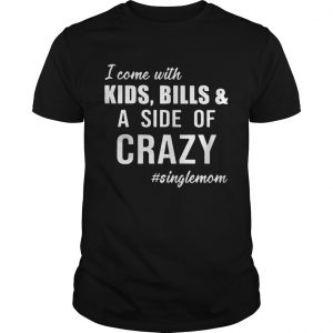 I Come with Kids Bills and A Side of Crazy Singlemom Shirts