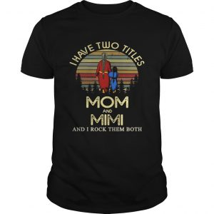 I have two titles mom and Mimi and I rock them both tShirt