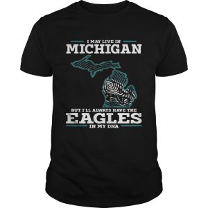 I may live in Michigan but I'll always have the Eagles in my DNA shirts