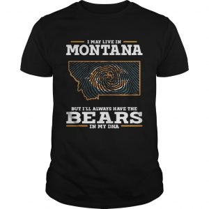 I may live in Montana but I'll always have the Bears in my DNA shirts