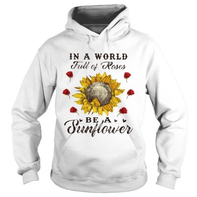 Hoodie In a world full of roses be a sunflower shirt