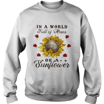 Sweater In a world full of roses be a sunflower shirt