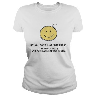 No You Dont Have Bad Luck You Have Low IQ Funny Gift Ladies Shirt