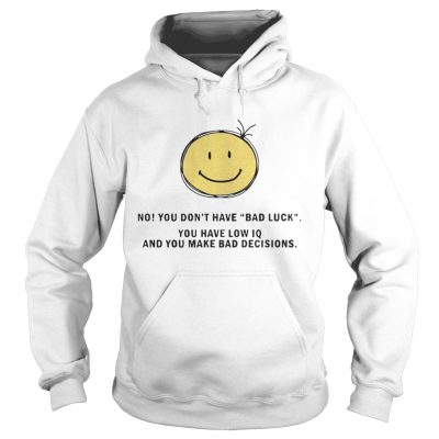 No You Dont Have Bad Luck You Have Low IQ Funny Gift Hoodie