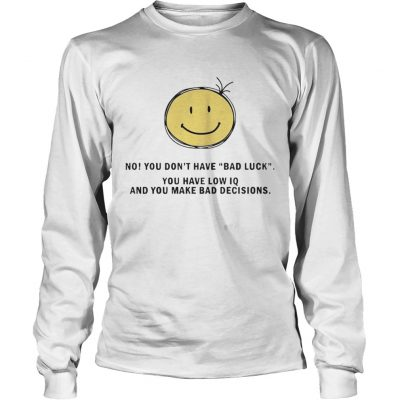 No You Dont Have Bad Luck You Have Low IQ Funny Gift Longsleeve Shirt