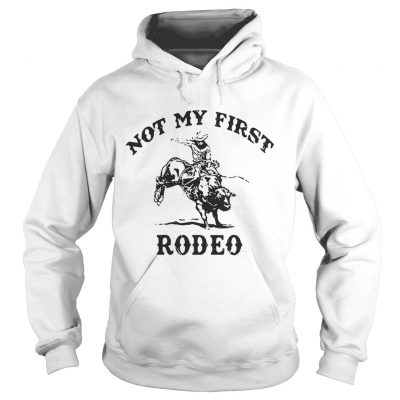 Hoodie Not my first rodeo shirt
