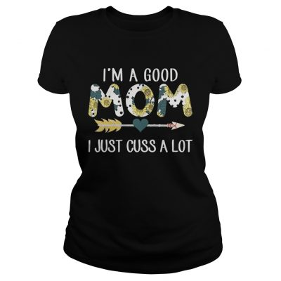 Ladies Tee Official Im a good mom I just cuss a lot shirt