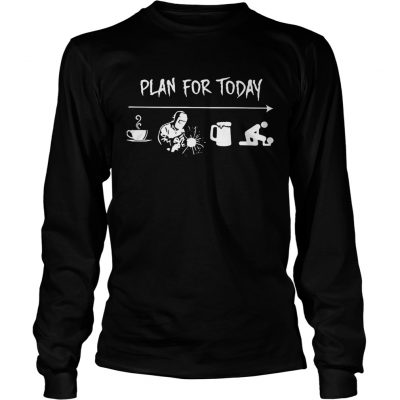 Plan for today are coffee welder beer and sex Longsleeve Tee