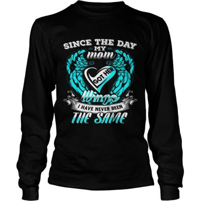 Since the day my mom got her wings I have never been the same Longsleeve Shirt