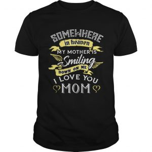 Somewhere in heaven my mother is smiling down on me I love you mom TShirt