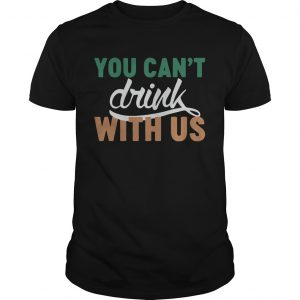 St. Patrick's day you can't drink with us shirt