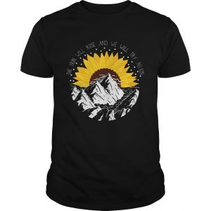 Sunflower the sun will rise and we will try again shirt