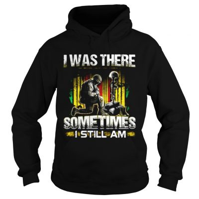Veteran I was there sometimes I still I am Hoodie