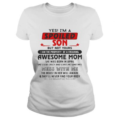Yes Im a spoiled Son but bot yours I am the property or a freaking Ladies Shirt