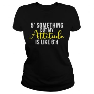 5 something but my attitude is like 64 ladies tee