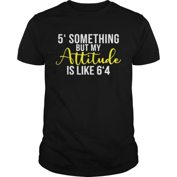 5′ something but my attitude is like 6'4 shirt