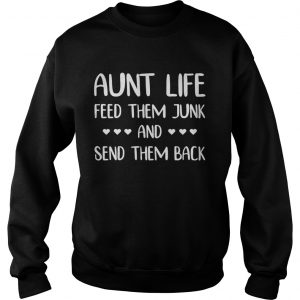 Aunt life feed them junk and send them back sweatshirt