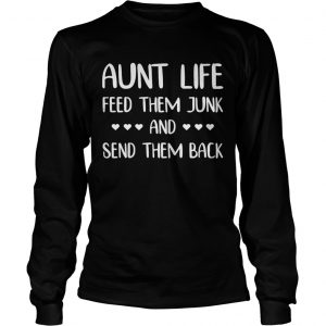 Aunt life feed them junk and send them back longsleeve tee