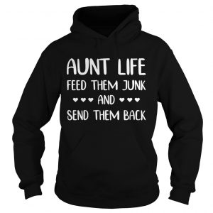Aunt life feed them junk and send them back hoodie