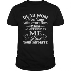 Dear mom I'm sorry your other kids aren't as awesome as you love your favorite shirt