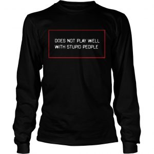 Does not play well with stupid people longsleeve tee