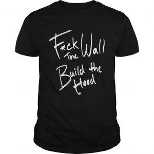 Fuck The Wall Build The Hood Shirt
