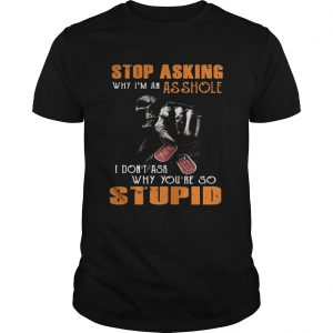 Grim Reaper stop asking why I'm an asshole I don't ask why you're so stupid shirt