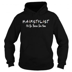 Hairstylist Ill be there for you hoodie