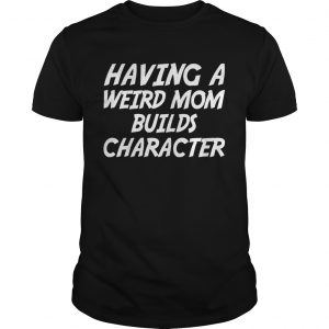 Having A Weird Mom Build Character Funny Pregnant Tshirt