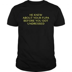 He Knew About Your Fupa Before You Undressed shirt