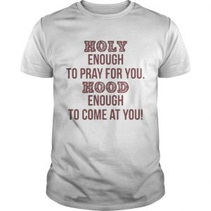 Holy enough to pray for you Hood enough to come at you shirt