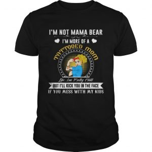 I'm Not A Mama Bear I'm More Of A Tattooed Mom T-Shirt