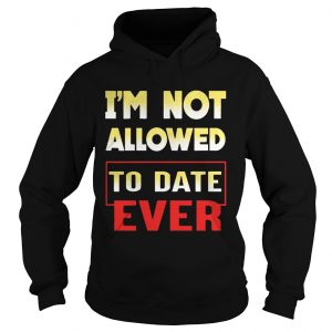Im not allowed to date ever hoodie