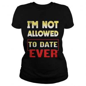Im not allowed to date ever ladies tee
