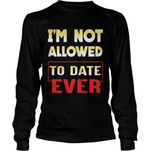 Im not allowed to date ever longsleeve tee