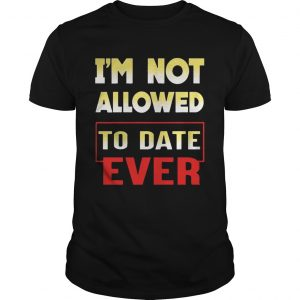 I'm not allowed to date ever shirt
