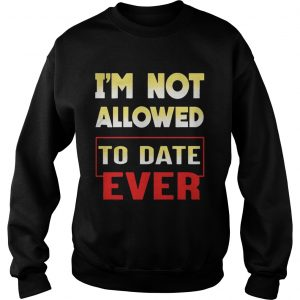 Im not allowed to date ever sweatshirt