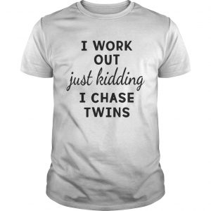 I Work Out Just Kidding I Chase Twins shirt